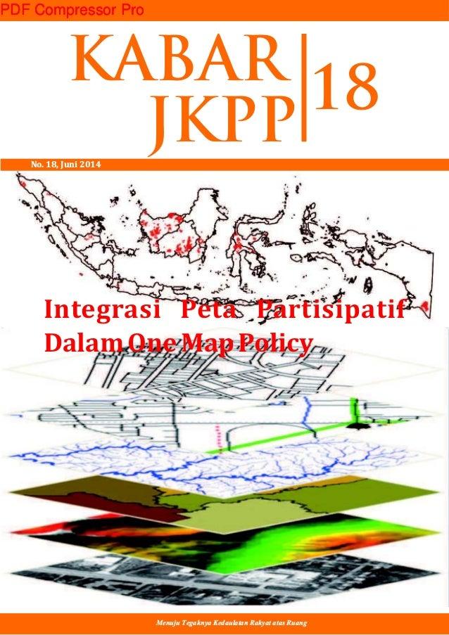 Integrasi Peta Partisipatif DalamOneMapPolicy Menuju Tegaknya Kedaulatan Rakyat atas Ruang KABAR JKPPNo. 18, Juni 2014 18 ...