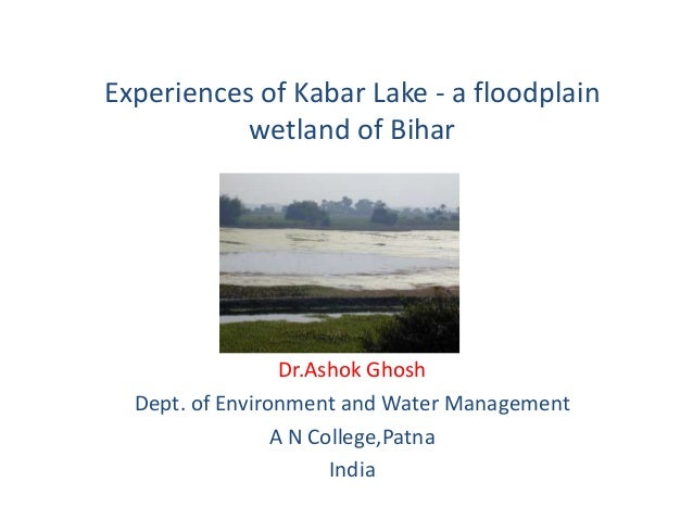 Experiences of Kabar Lake - a floodplain wetland of Bihar  Dr.Ashok Ghosh Dept. of Environment and Water Management A N Co...