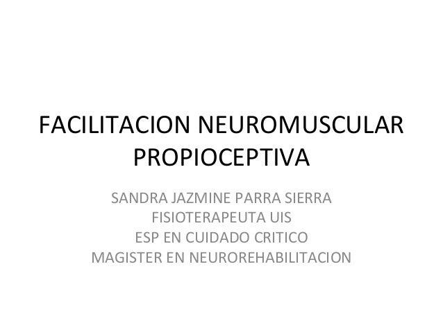 FACILITACION NEUROMUSCULAR PROPIOCEPTIVA SANDRA JAZMINE PARRA SIERRA FISIOTERAPEUTA UIS ESP EN CUIDADO CRITICO MAGISTER EN...