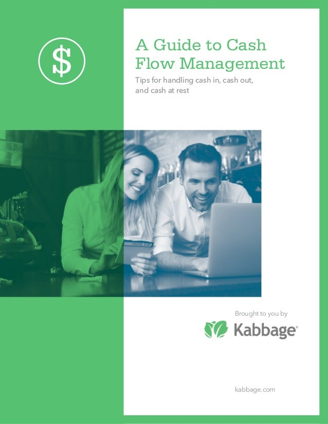A Guide to Cash Flow Management Tips for handling cash in, cash out, and cash at rest Brought to you by kabbage.com