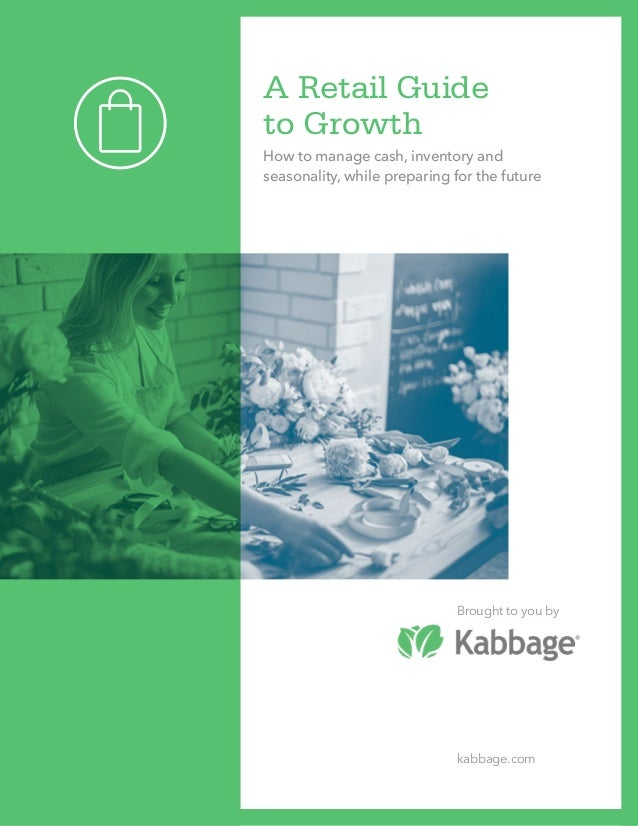 A Retail Guide to Growth How to manage cash, inventory and seasonality, while preparing for the future Brought to you by k...