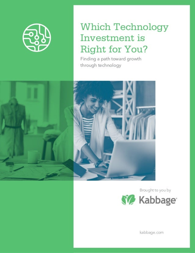 Which Technology Investment is Right for You? Finding a path toward growth through technology Brought to you by kabbage.com