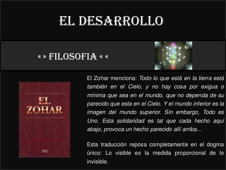 El desarrollo« » FILOSOFIA « «                                           22°           El Zohar menciona: Todo lo que está...