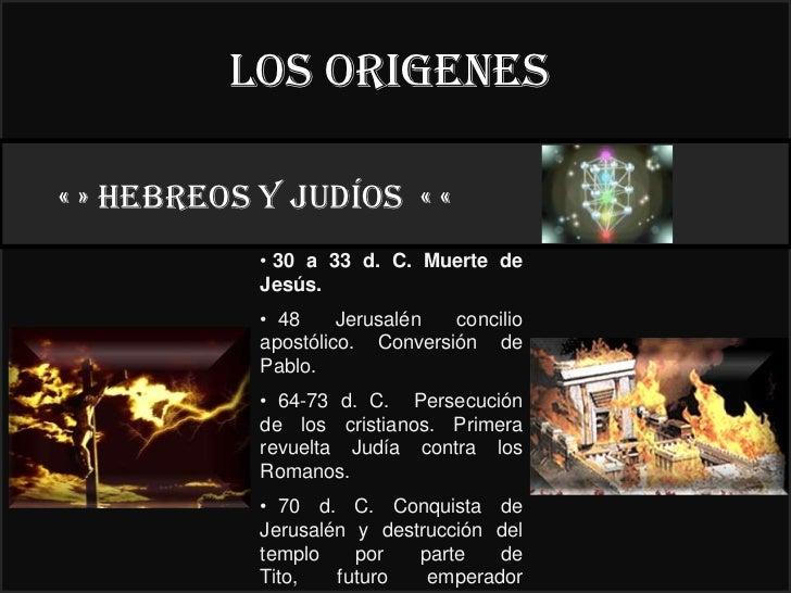 LOS ORIGENES« » HEBREOS y judíos « «                   22°            • 30 a 33 d. C. Muerte de            Jesús.         ...