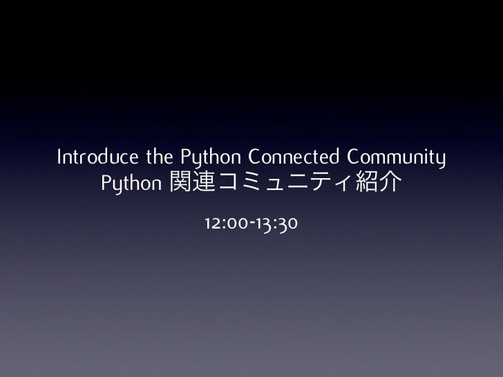 Introduce the Python Connected Community     Python 関連コミュニティ紹介               12:00-13:30