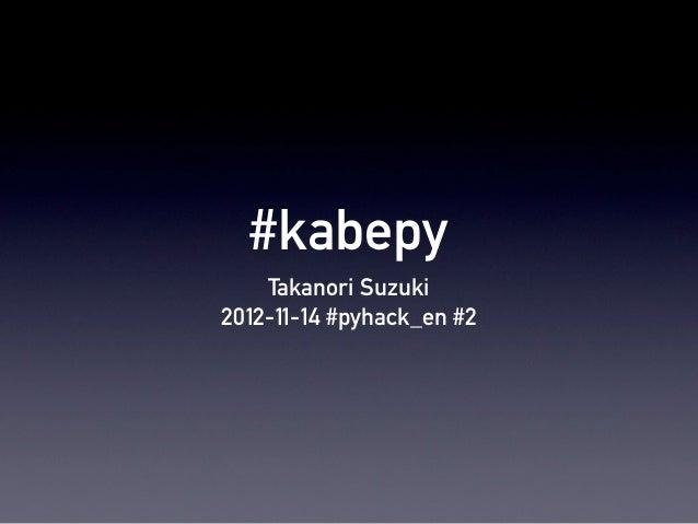 #kabepy    Takanori Suzuki2012-11-14 #pyhack_en #2