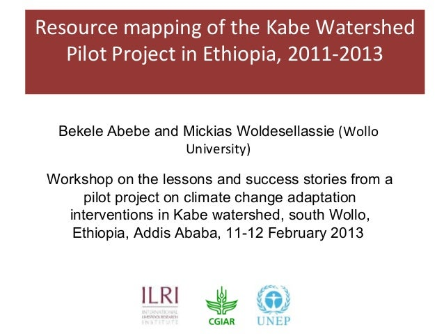 Resource mapping of the Kabe Watershed   Pilot Project in Ethiopia, 2011-2013  Bekele Abebe and Mickias Woldesellassie (Wo...