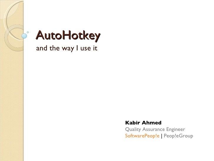 AutoHotkey and the way I use it Kabir Ahmed Quality Assurance Engineer SoftwarePeop!e  |  Peop!eGroup