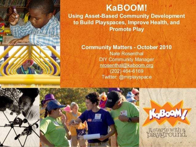KaBOOM! Using Asset-Based Community Development to Build Playspaces, Improve Health, and Promote Play Community Matters - ...
