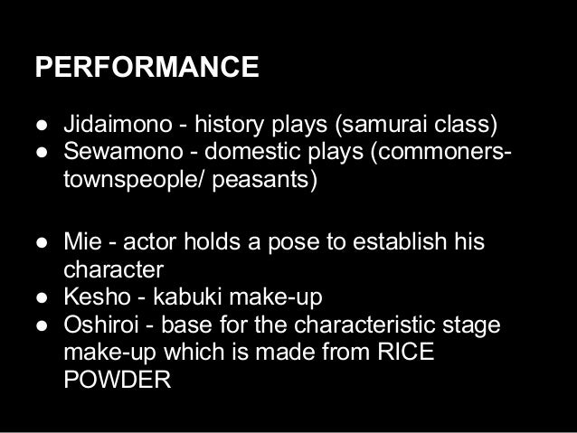 PERFORMANCE ● Jidaimono - history plays (samurai class) ● Sewamono - domestic plays (commoners- townspeople/ peasants) ● M...