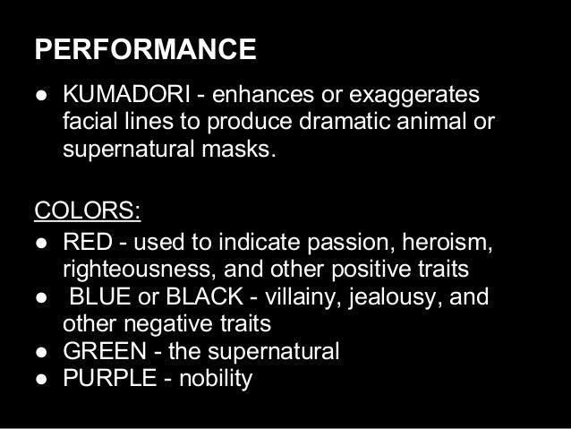 PERFORMANCE ● KUMADORI - enhances or exaggerates facial lines to produce dramatic animal or supernatural masks. COLORS: ● ...