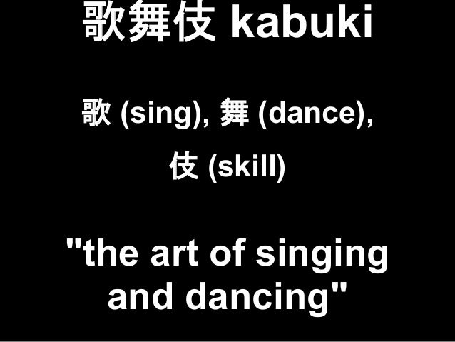 """歌舞伎 kabuki 歌 (sing), 舞 (dance), 伎 (skill) """"the art of singing and dancing"""""""