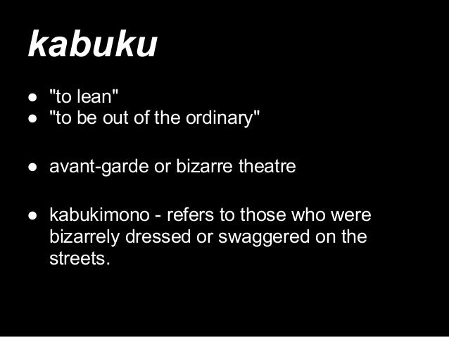 """kabuku ● """"to lean"""" ● """"to be out of the ordinary"""" ● avant-garde or bizarre theatre ● kabukimono - refers to those who were ..."""