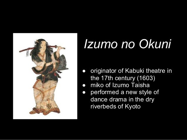 Izumo no Okuni ● originator of Kabuki theatre in the 17th century (1603) ● miko of Izumo Taisha ● performed a new style of...