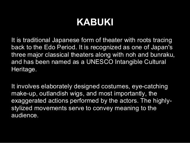 KABUKI It is traditional Japanese form of theater with roots tracing back to the Edo Period. It is recognized as one of Ja...