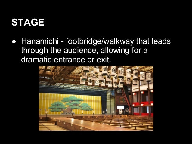 STAGE ● Hanamichi - footbridge/walkway that leads through the audience, allowing for a dramatic entrance or exit.