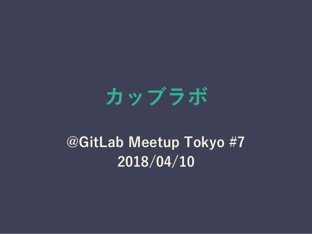 カッブラボ @GitLab Meetup Tokyo #7 2018/04/10