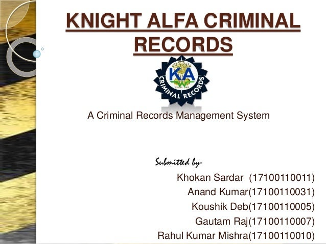 KNIGHT ALFA CRIMINAL RECORDS A Criminal Records Management System Submitted by- Khokan Sardar (17100110011) Anand Kumar(17...