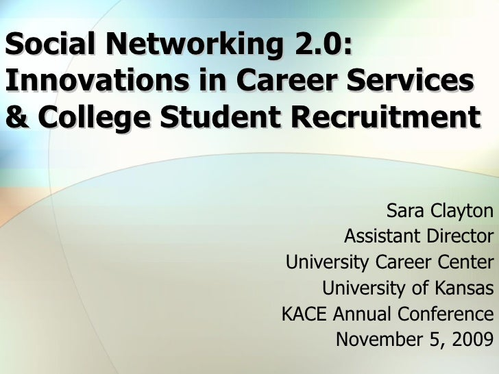 Social Networking 2.0: Innovations in Career Services & College Student Recruitment Sara Clayton Assistant Director Univer...