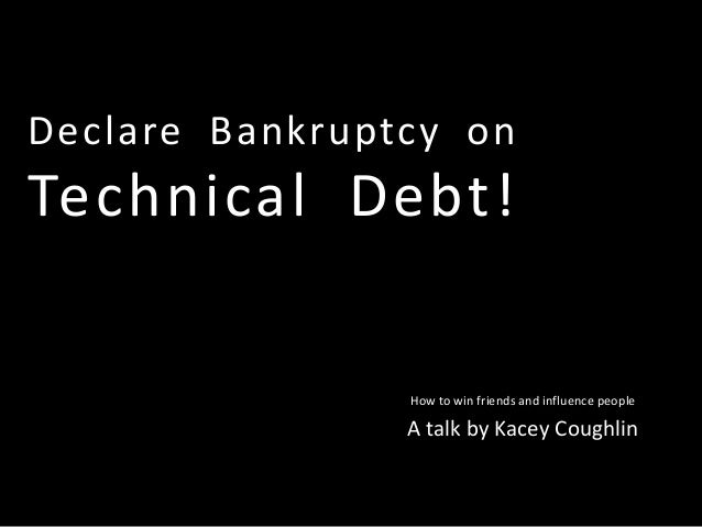 Declare Bankruptcy on Technical Debt! How to win friends and influence people A talk by Kacey Coughlin