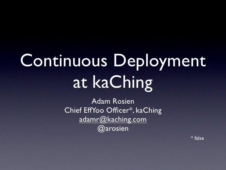 Continuous Deployment       at kaChing               Adam Rosien      Chief EffYoo Officer*, kaChing          adamr@kaching...