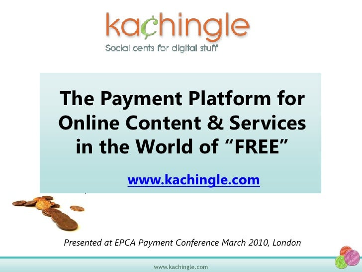 """The Payment Platform for Online Content & Services in the World of """"FREE""""<br />www.kachingle.com<br />Presented at EPCA Pa..."""