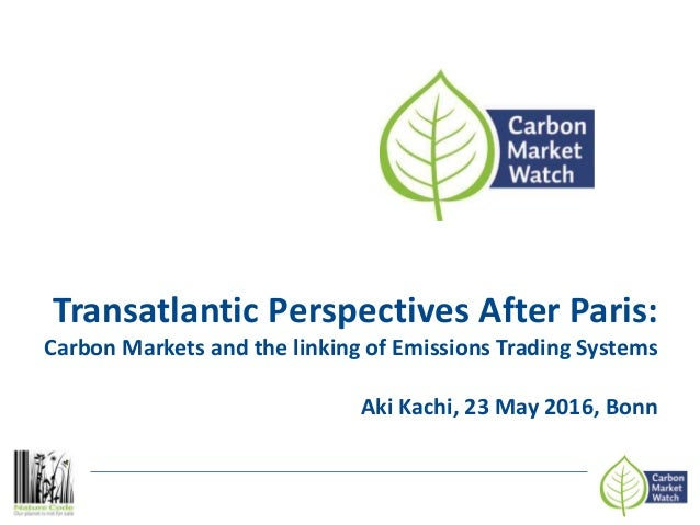 Transatlantic Perspectives After Paris: Carbon Markets and the linking of Emissions Trading Systems Aki Kachi, 23 May 2016...
