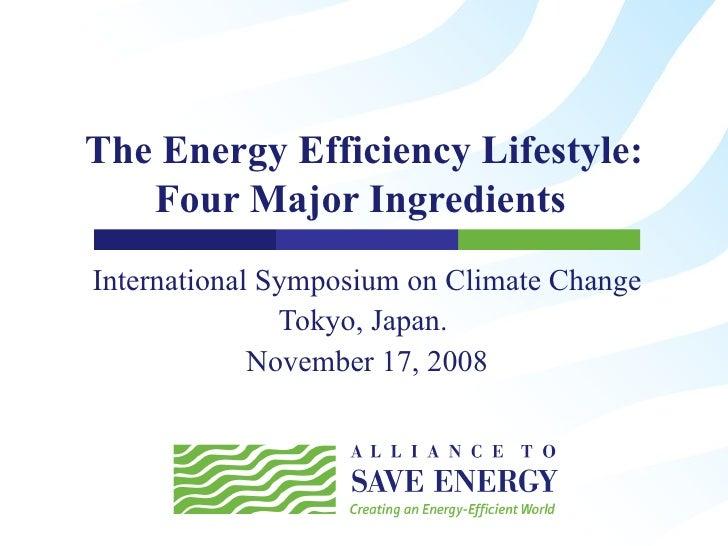 The Energy Efficiency Lifestyle: Four Major Ingredients  International Symposium on Climate Change Tokyo, Japan.  Novembe...