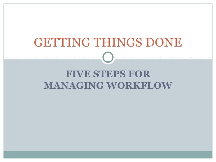FIVE STEPS FOR MANAGING WORKFLOW GETTING THINGS DONE