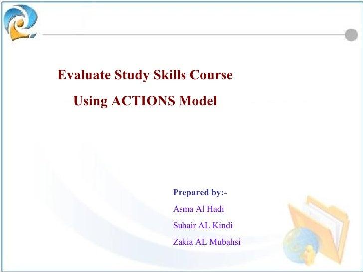Evaluate Study Skills Course Using ACTIONS Model Prepared by:- Asma Al Hadi Suhair AL Kindi Zakia AL Mubahsi