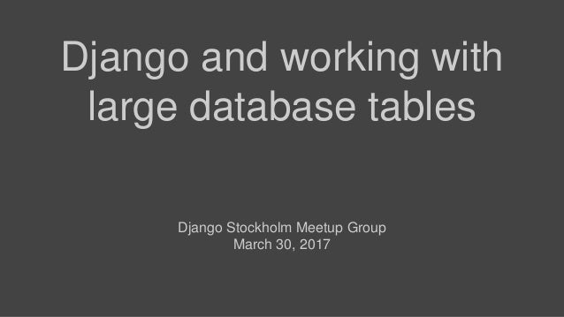 Django and working with large database tables Django Stockholm Meetup Group March 30, 2017