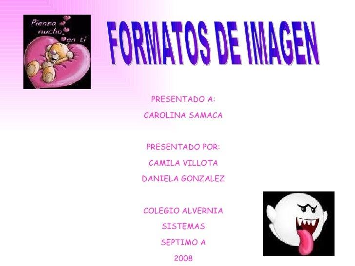 FORMATOS DE IMAGEN PRESENTADO A: CAROLINA SAMACA PRESENTADO POR: CAMILA VILLOTA DANIELA GONZALEZ COLEGIO ALVERNIA SISTEMAS...