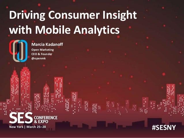 Driving Consumer Insightwith Mobile Analytics             Marcia Kadanoff             Open Marketing             CEO & Fou...