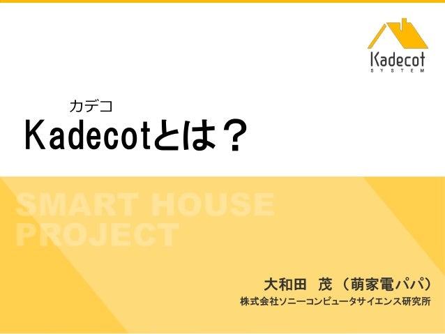 株式会社ソニーコンピュータサイエンス研究所 Kadecotとは? 大和田 茂 (萌家電パパ) 株式会社ソニーコンピュータサイエンス研究所 カデコ