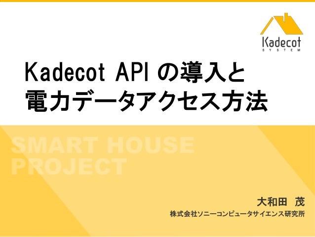 株式会社ソニーコンピュータサイエンス研究所 Kadecot API の導入と 電力データアクセス方法 大和田 茂 株式会社ソニーコンピュータサイエンス研究所
