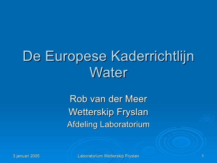 De Europese Kaderrichtlijn              Water                  Rob van der Meer                  Wetterskip Fryslan       ...