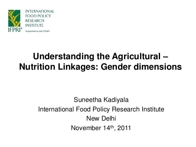 Understanding the Agricultural – Nutrition Linkages: Gender dimensions Suneetha Kadiyala International Food Policy Researc...