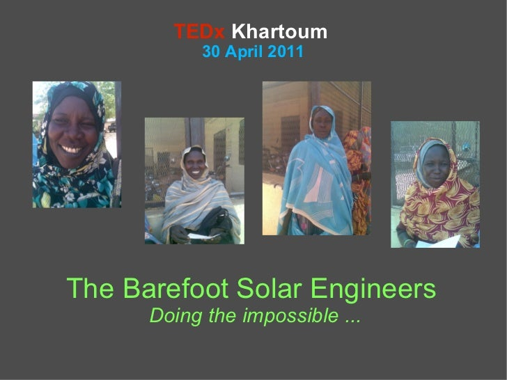 TEDx Khartoum            30 April 2011The Barefoot Solar Engineers      Doing the impossible ...