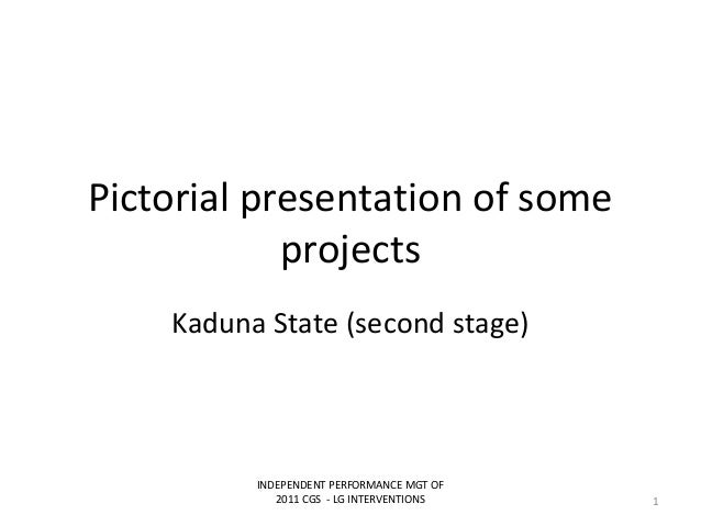 Pictorial presentation of someprojectsKaduna State (second stage)INDEPENDENT PERFORMANCE MGT OF2011 CGS - LG INTERVENTIONS 1