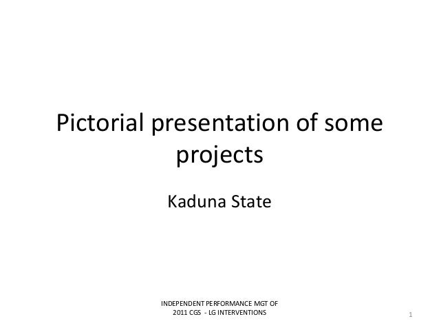 Pictorial presentation of someprojectsKaduna StateINDEPENDENT PERFORMANCE MGT OF2011 CGS - LG INTERVENTIONS 1