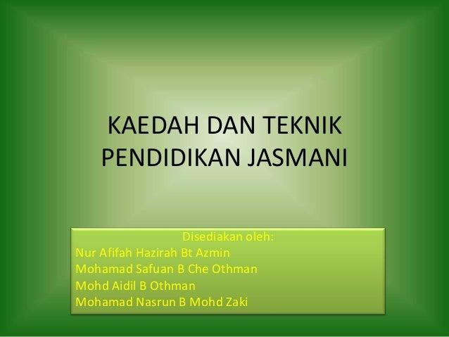 KAEDAH DAN TEKNIK PENDIDIKAN JASMANI Disediakan oleh: Nur Afifah Hazirah Bt Azmin Mohamad Safuan B Che Othman Mohd Aidil B...