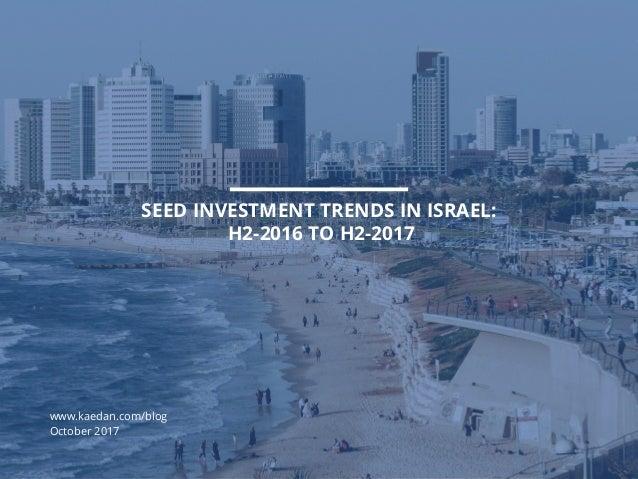 KAEDAN SEED INVESTMENT TRENDS IN ISRAEL: H2-2016 TO H2-2017 www.kaedan.com/blog October 2017