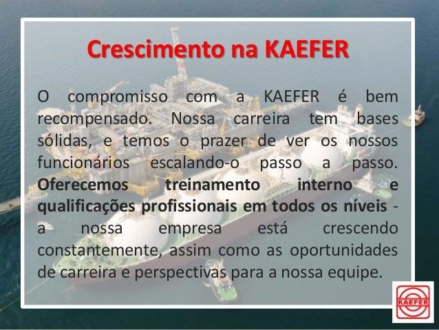 Crescimento na KAEFER O compromisso com a KAEFER é bem recompensado. Nossa carreira tem bases sólidas, e temos o prazer de...