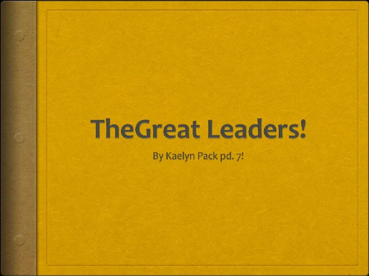 TheGreat Leaders!<br />By Kaelyn Pack pd. 7!<br />