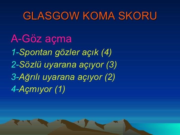 GLASGOW KOMA SKORU <ul><li>A-Göz açma   </li></ul><ul><li>1- Spontan gözler açık (4) </li></ul><ul><li>2- Sözlü uyarana aç...
