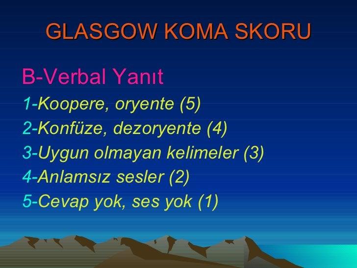 GLASGOW KOMA SKORU <ul><li>B-Verbal Yanıt </li></ul><ul><li>1- Koopere, oryente (5) </li></ul><ul><li>2- Konfüze, dezoryen...