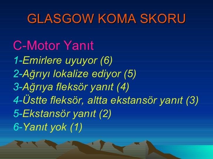 GLASGOW KOMA SKORU <ul><li>C-Motor Yanıt </li></ul><ul><li>1- Emirlere uyuyor (6) </li></ul><ul><li>2- Ağrıyı lokalize edi...
