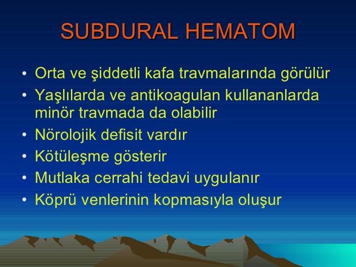 SUBDURAL HEMATOM <ul><li>Orta ve şiddetli kafa travmalarında görülür </li></ul><ul><li>Yaşlılarda ve antikoagulan kullanan...