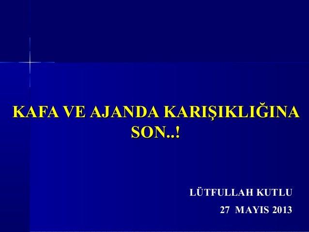 KAFA VE AJANDA KARIŞIKLIĞINAKAFA VE AJANDA KARIŞIKLIĞINASON..!SON..!27 MAYIS 2013LÜTFULLAH KUTLU