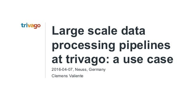 Large scale data processing pipelines at trivago: a use case 2016-04-07, Neuss, Germany Clemens Valiente